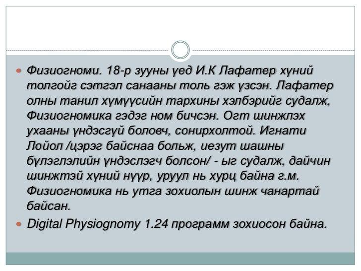Физиогноми. 18-р зууны үед И.К Лафатер хүний толгойг сэтгэл санааны толь гэж үзсэн. Лафатер олны танил хүмүүсийн тархины х...