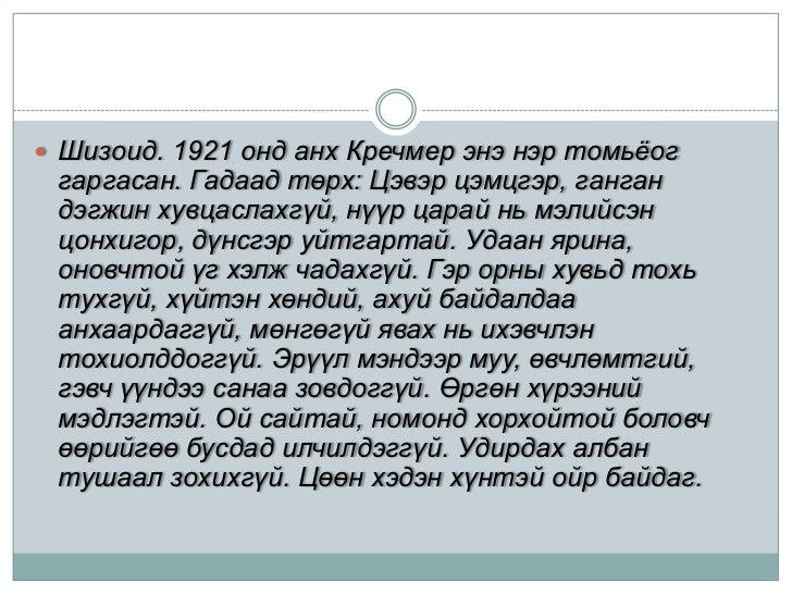 Шизоид. 1921 онд анх Кречмер энэ нэр томьёог гаргасан. Гадаад төрх: Цэвэр цэмцгэр, ганган дэгжин хувцаслахгүй, нүүр царай ...