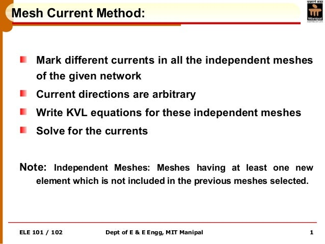 ELE 101 / 102 Dept of E & E Engg, MIT Manipal 1 Mesh Current Method: Mark different currents in all the independent meshes...