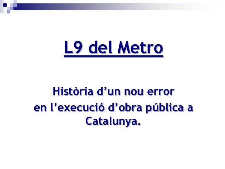 L9 del Metro      Història d'un nou error en l'execució d'obra pública a           Catalunya.