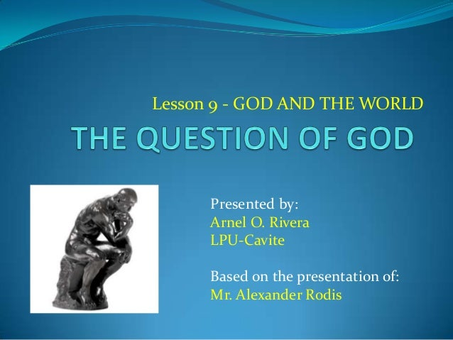 Lesson 9 - GOD AND THE WORLD Presented by: Arnel O. Rivera LPU-Cavite Based on the presentation of: Mr. Alexander Rodis