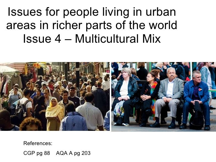 Issues for people living in urban areas in richer parts of the world Issue 4 – Multicultural Mix References: CGP pg 88  AQ...
