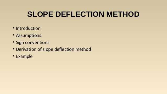 SLOPE DEFLECTION METHOD • Introduction • Assumptions • Sign conventions • Derivation of slope deflection method • Example