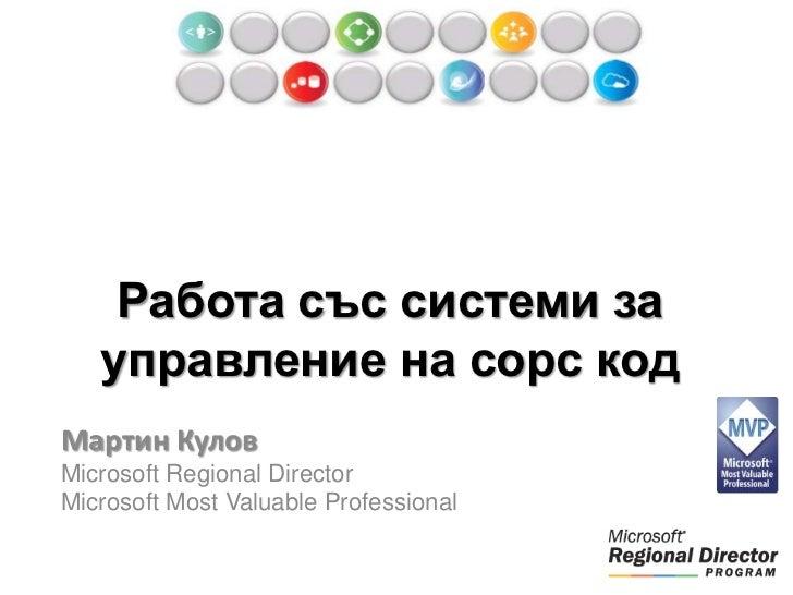 Работа със системи за   управление на сорс кодМартин КуловMicrosoft Regional DirectorMicrosoft Most Valuable Professional