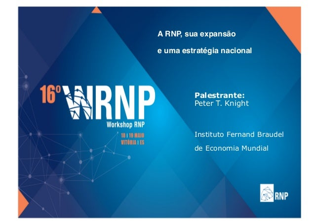 A RNP, sua expansão  e uma estratégia nacional Palestrante: Peter T. Knight Instituto Fernand Braudel de Economia Mundial