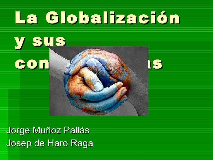 La Globalización y sus consecuencias Jorge Muñoz Pallás Josep de Haro Raga
