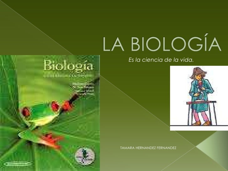 LA BIOLOGÍA<br />Es la ciencia de la vida.<br />TAMARA HERNANDEZ FERNANDEZ<br />