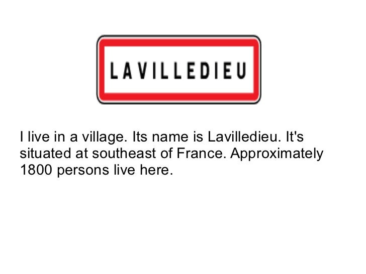 I live in a village. Its name is Lavilledieu. It's situated at southeast of France. Approximately 1800 persons live here.