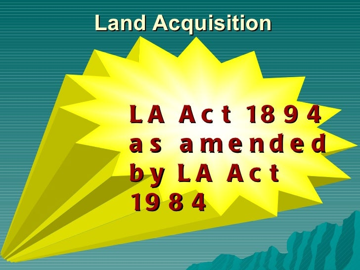 <ul><li>LA Act 1894  </li></ul><ul><li>as amended by LA Act 1984 </li></ul>Land Acquisition