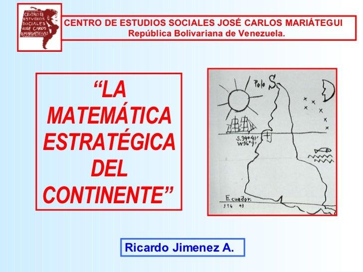 """"""" LA MATEMÁTICA ESTRATÉGICA DEL CONTINENTE""""   Ricardo Jimenez A. CENTRO DE ESTUDIOS SOCIALES JOSÉ CARLOS MARIÁTEGUI  Repúb..."""