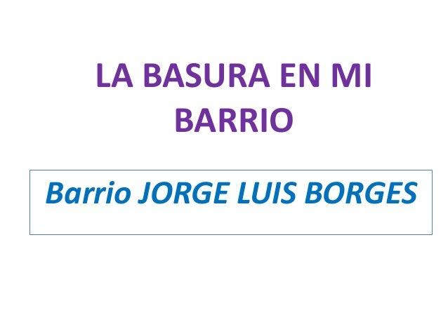LA BASURA EN MI BARRIO Barrio JORGE LUIS BORGES