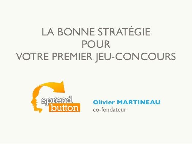 LA BONNE STRATÉGIE POUR VOTRE PREMIER JEU-CONCOURS Olivier MARTINEAU co-fondateur