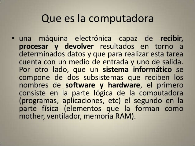Que es la computadora • una máquina electrónica capaz de recibir, procesar y devolver resultados en torno a determinados d...