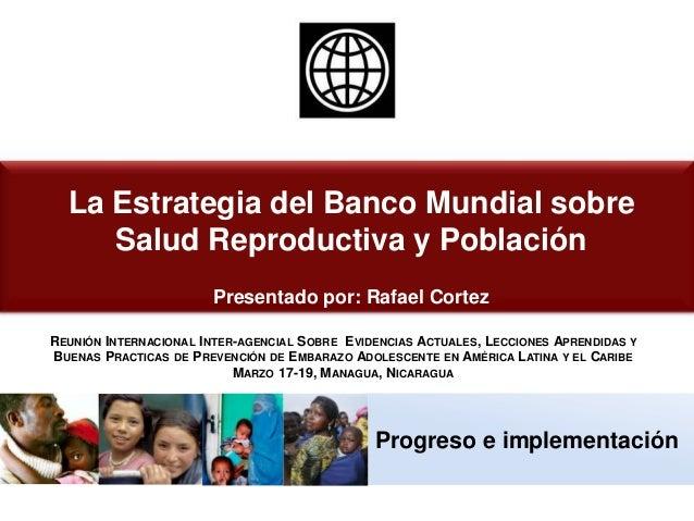 Progreso e implementación La Estrategia del Banco Mundial sobre Salud Reproductiva y Población Presentado por: Rafael Cort...
