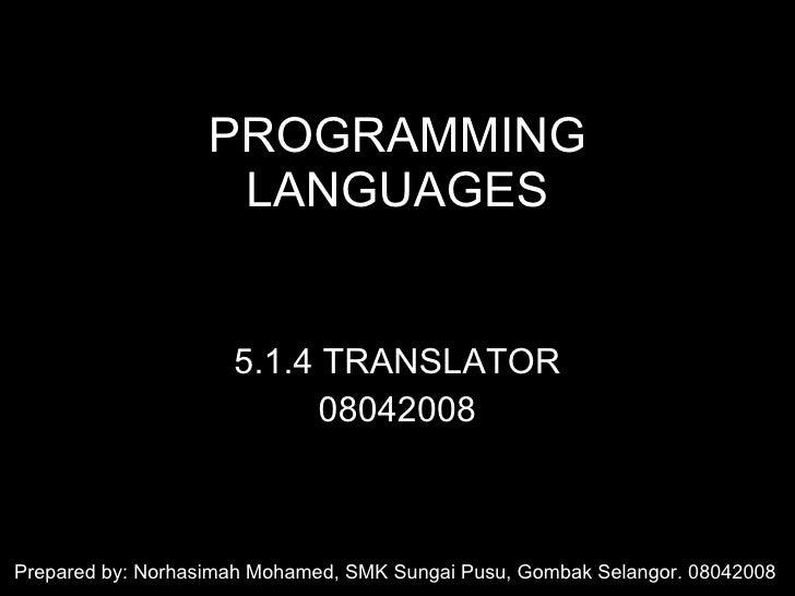 PROGRAMMING LANGUAGES 5.1.4 TRANSLATOR 08042008 Prepared by: Norhasimah Mohamed, SMK Sungai Pusu, Gombak Selangor. 08042008