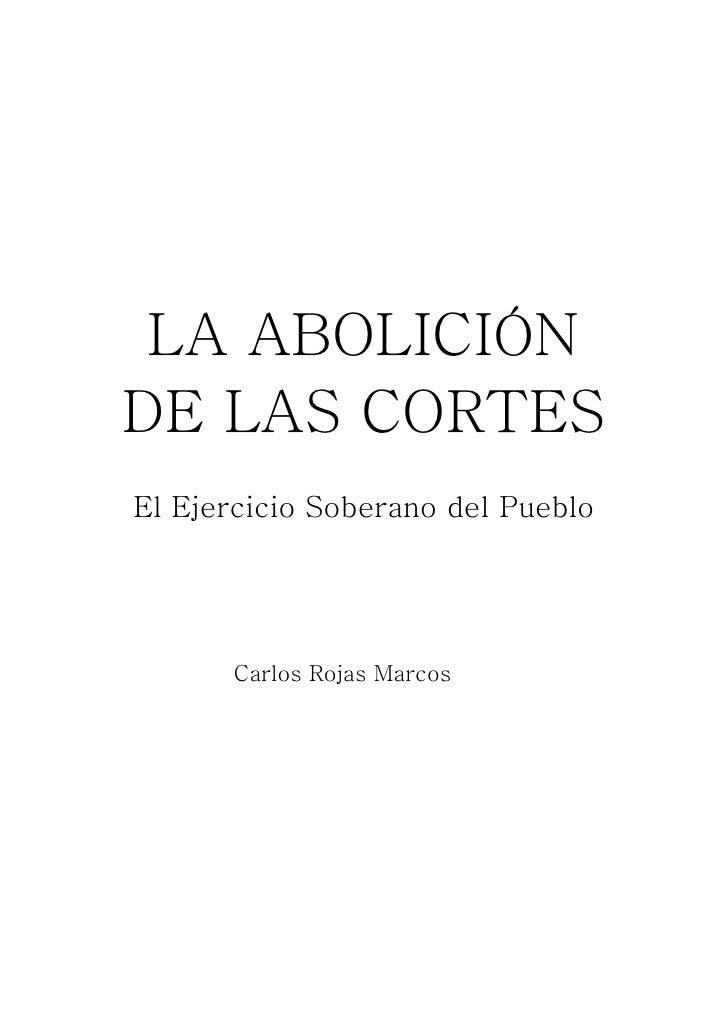 LA ABOLICIÓN    DE LAS CORTES    El Ejercicio Soberano del Pueblo          Carlos Rojas Marcos