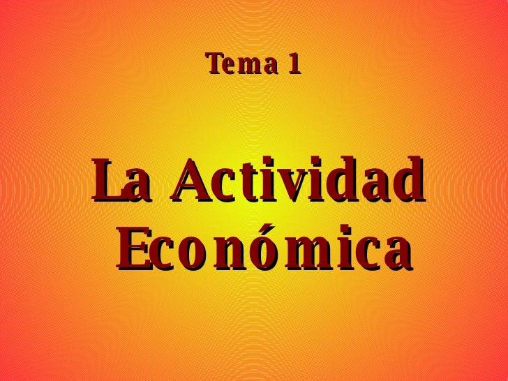 Tema 1 <ul><ul><li>La Actividad Económica </li></ul></ul>