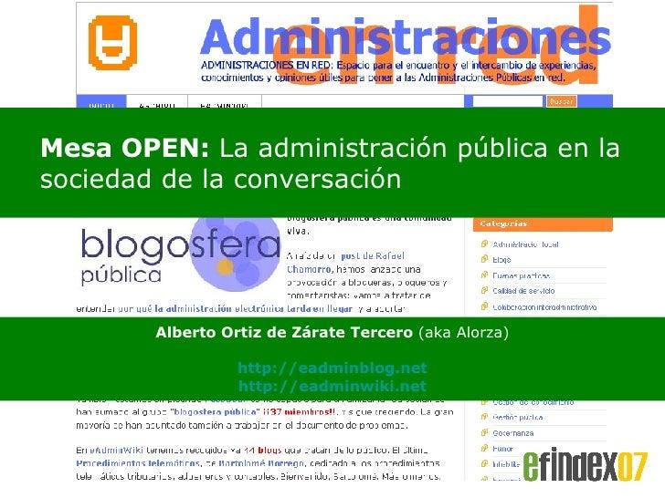 <ul><ul><li>Mesa OPEN:  La administración pública en la sociedad de la conversación </li></ul></ul>Alberto Ortiz de Zárate...