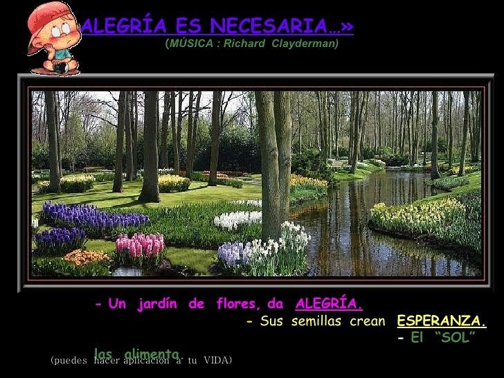 «LA ALEGRÍA ES NECESARIA…»   ( MÚSICA  :   Richard  Clayderman) - Un  jardín  de  flores, da  ALEGRÍA.   -  Sus  semillas ...