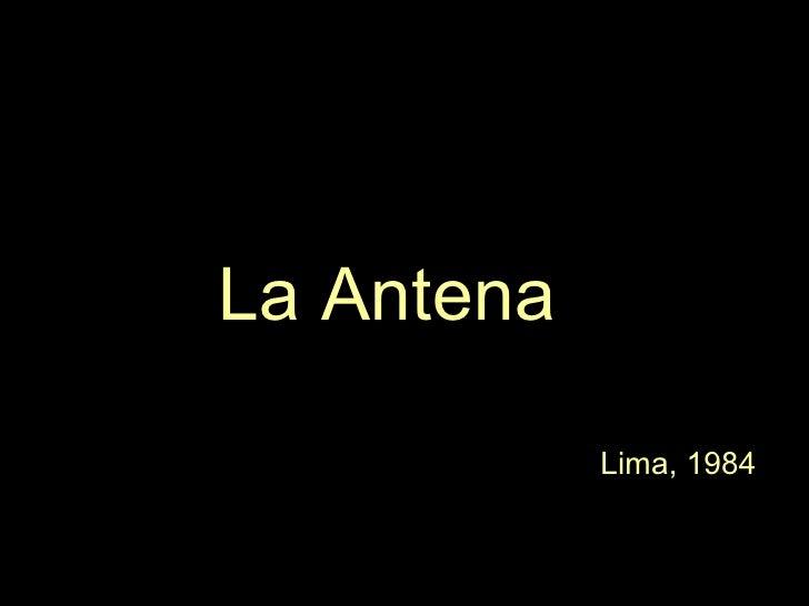 <ul><li>La Antena </li></ul><ul><li>Lima, 1984 </li></ul>
