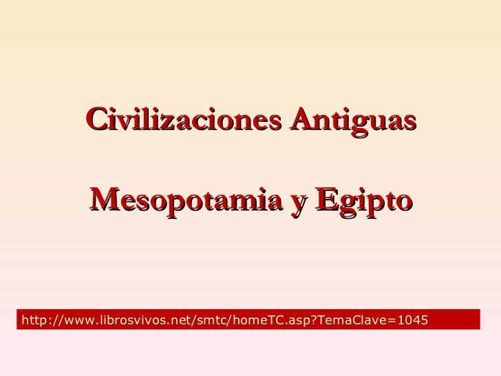Civilizaciones Antiguas           Mesopotamia y Egipto   http://www.librosvivos.net/smtc/homeTC.asp?TemaClave=1045