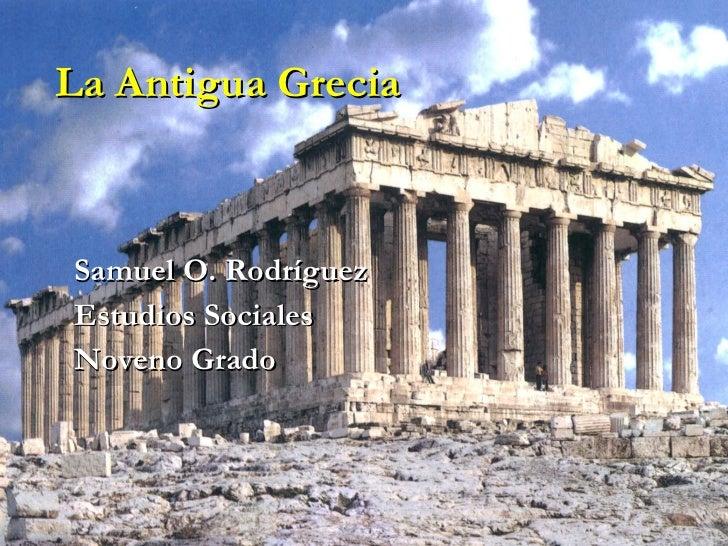 La Antigua Grecia Samuel O. Rodríguez Estudios Sociales Noveno Grado