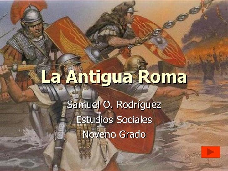 La Antigua Roma Samuel O. Rodríguez Estudios Sociales Noveno Grado