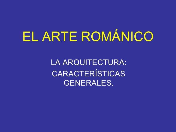 EL ARTE ROMÁNICO LA ARQUITECTURA: CARACTERÍSTICAS GENERALES.