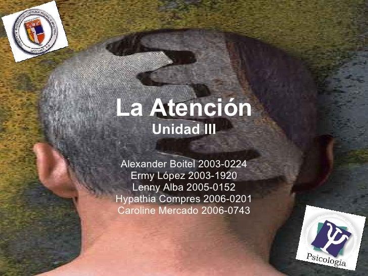 La Atención Unidad III Alexander Boitel 2003-0224 Ermy López 2003-1920 Lenny Alba 2005-0152 Hypathia Compres 2006-0201 Car...