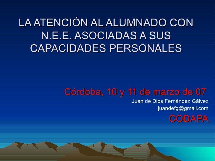 LA ATENCIÓN AL ALUMNADO CON N.E.E. ASOCIADAS A SUS CAPACIDADES PERSONALES Córdoba, 10 y 11 de marzo de 07 Juan de Dios Fer...