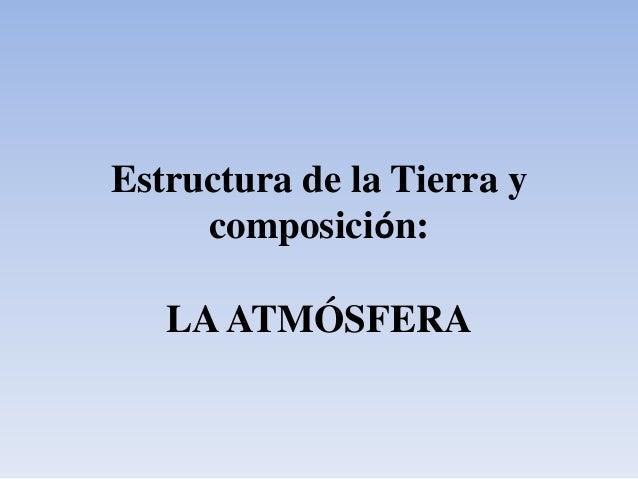 Estructura de la Tierra y     composición:   LA ATMÓSFERA