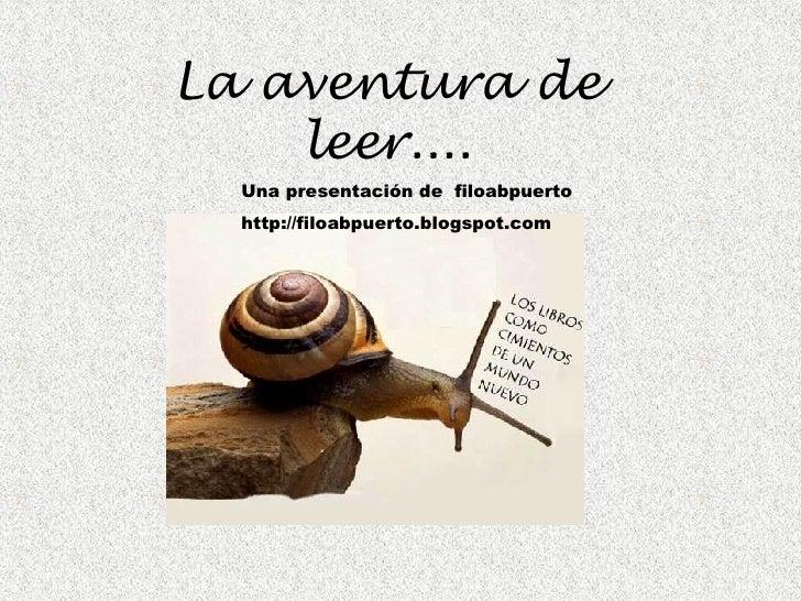 <ul><li>La aventura de leer.... </li></ul><ul><ul><ul><ul><li>Una presentación de  filoabpuerto </li></ul></ul></ul></ul><...