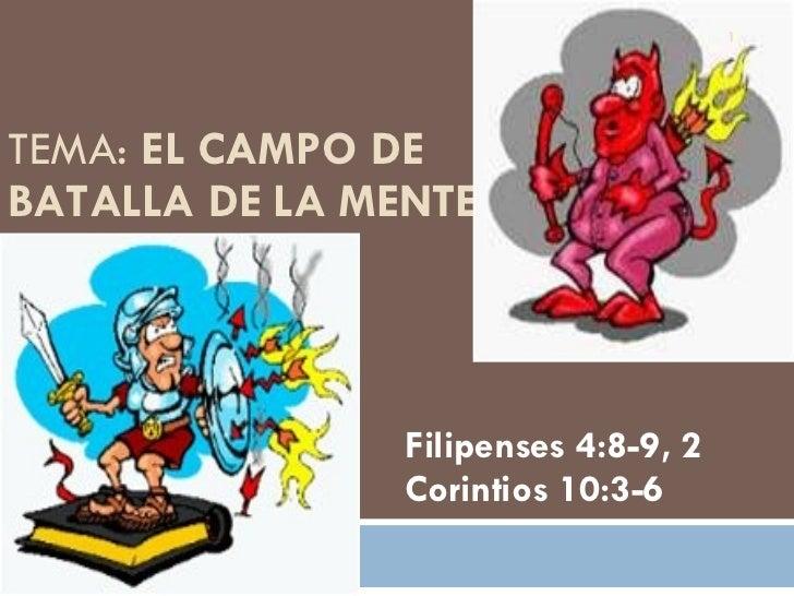 TEMA:  EL CAMPO DE BATALLA DE LA MENTE Filipenses 4:8-9, 2 Corintios 10:3-6