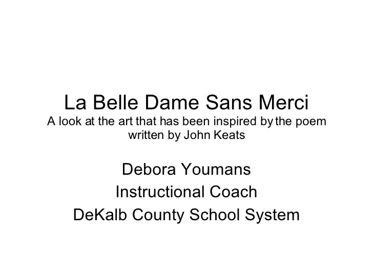 john keats - la belle dame sans merci essay John keats's poems, la belle dame sans merci and, the eve of st agnes, can be interpreted as having an evil and/or a good slant the theme of fate in victor hugo's hunchback of notre dame whenever one looks in the nineteenth century, there is victor hugo, the french dramatist and novelist.