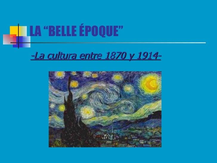 """LA """"BELLE ÉPOQUE"""" <ul><li>-La cultura entre 1870 y 1914- </li></ul>"""