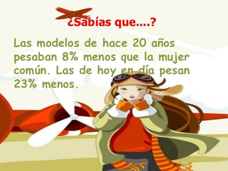 ¿Sabías que....?   Las modelos de hace 20 años pesaban 8% menos que la mujer común. Las de hoy en día pesan 23% menos.