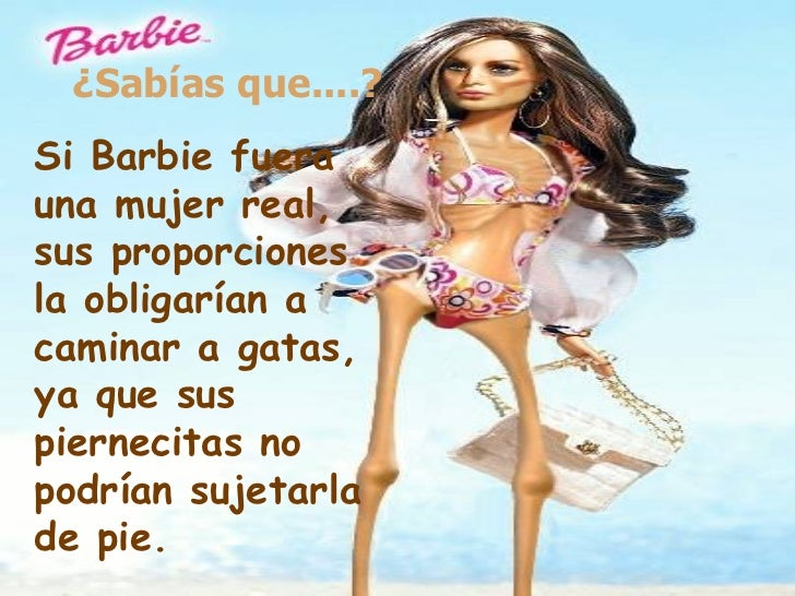 ¿Sabías que....? Si Barbie fuera una mujer real, sus proporciones la obligarían a  caminar a gatas, ya que sus piernecitas...