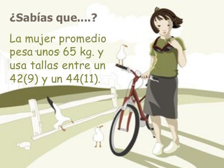 ¿Sabías que....?   La mujer promedio pesa unos 65 kg. y usa tallas entre un 42(9) y un 44(11).