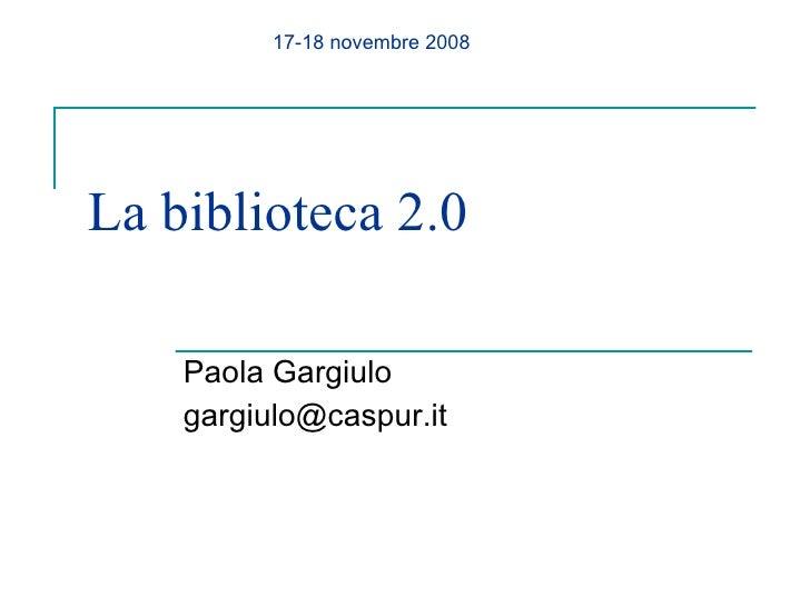 La biblioteca 2.0 Paola Gargiulo [email_address] 17-18 novembre 2008