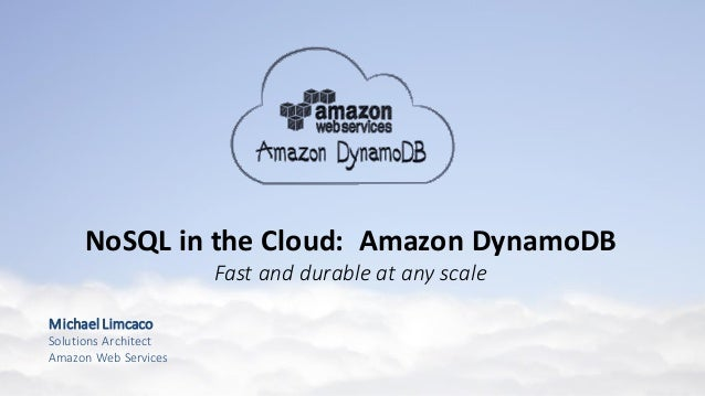 MichaelLimcaco Solutions Architect Amazon Web Services NoSQL in the Cloud: Amazon DynamoDB Fast and durable at any scale