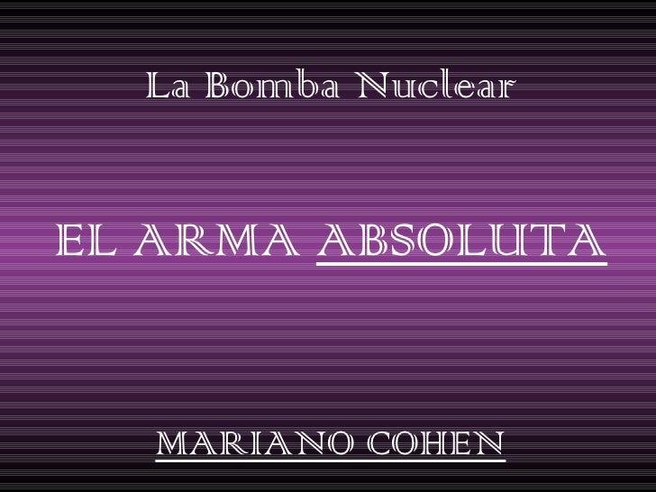 La Bomba Nuclear EL ARMA  ABSOLUTA MARIANO COHEN