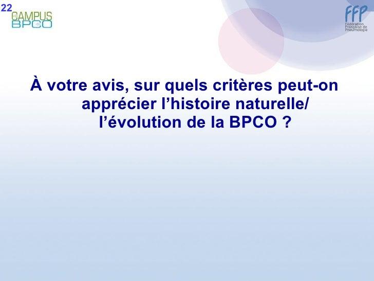 <ul><li>À  votre avis, sur quels critères peut-on apprécier l'histoire naturelle/ l'évolution de la BPCO ? </li></ul>22