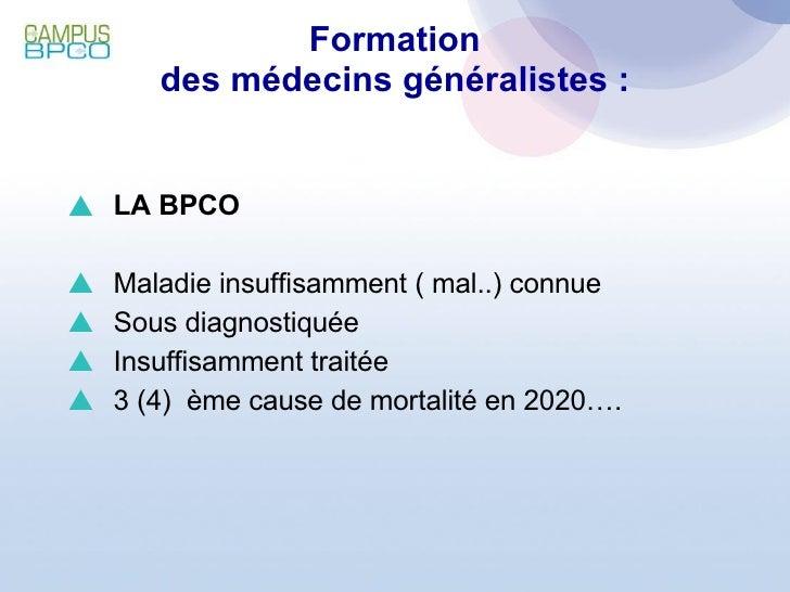 Formation des médecins généralistes : <ul><li>LA BPCO </li></ul><ul><li>Maladie insuffisamment ( mal..) connue </li></ul><...