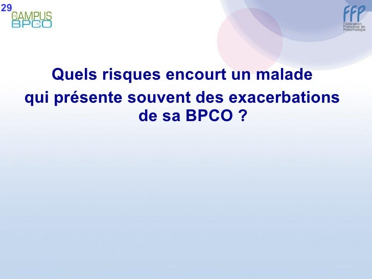 <ul><li>Quels risques encourt un malade </li></ul><ul><li>qui présente souvent des exacerbations de sa BPCO ? </li></ul>29