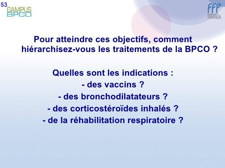 <ul><li>Pour atteindre ces objectifs, comment hiérarchisez-vous les traitements de la BPCO ? </li></ul><ul><li>Quelles son...