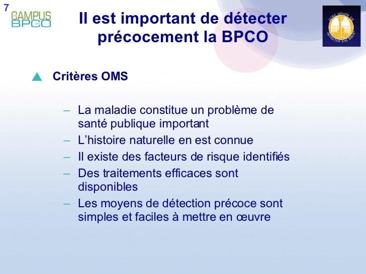 Il est important de détecter précocement la BPCO <ul><li>Critères OMS </li></ul><ul><ul><li>La maladie constitue un problè...