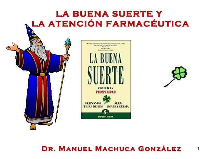 LA BUENA SUERTE Y  LA ATENCIÓN FARMACÉUTICA Dr. Manuel Machuca González