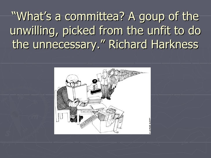 """"""" What's a committea? A goup of the unwilling, picked from the unfit to do the unnecessary."""" Richard Harkness"""