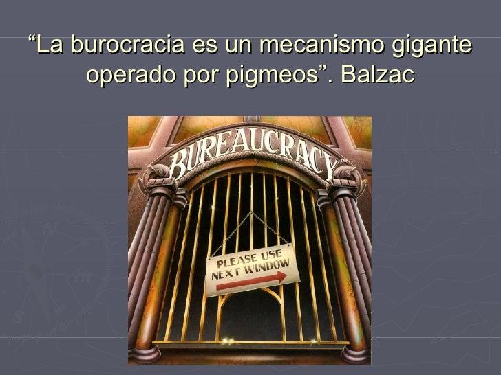 """"""" La burocracia es un mecanismo gigante operado por pigmeos"""". Balzac"""