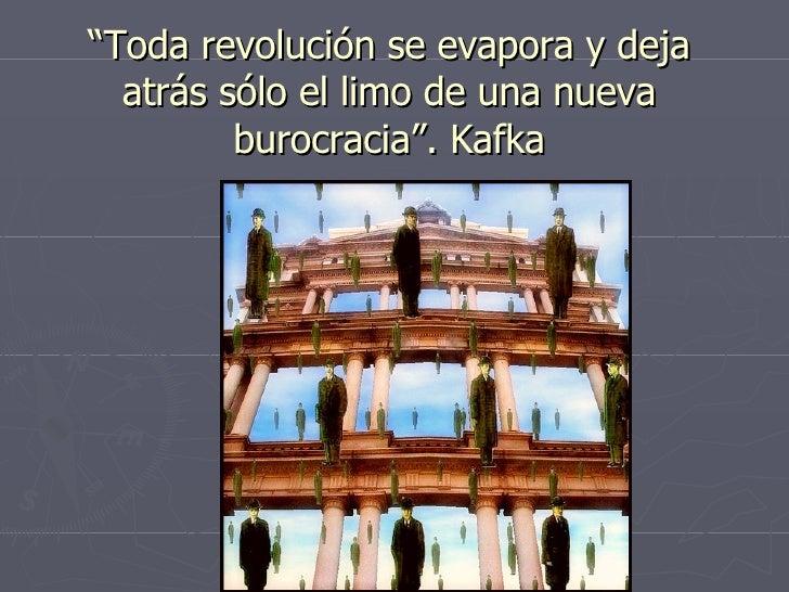 """"""" Toda revolución se evapora y deja atrás sólo el limo de una nueva burocracia"""". Kafka"""